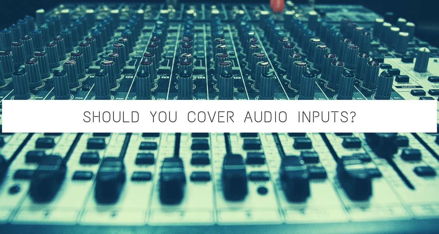 should you cover audio inputs